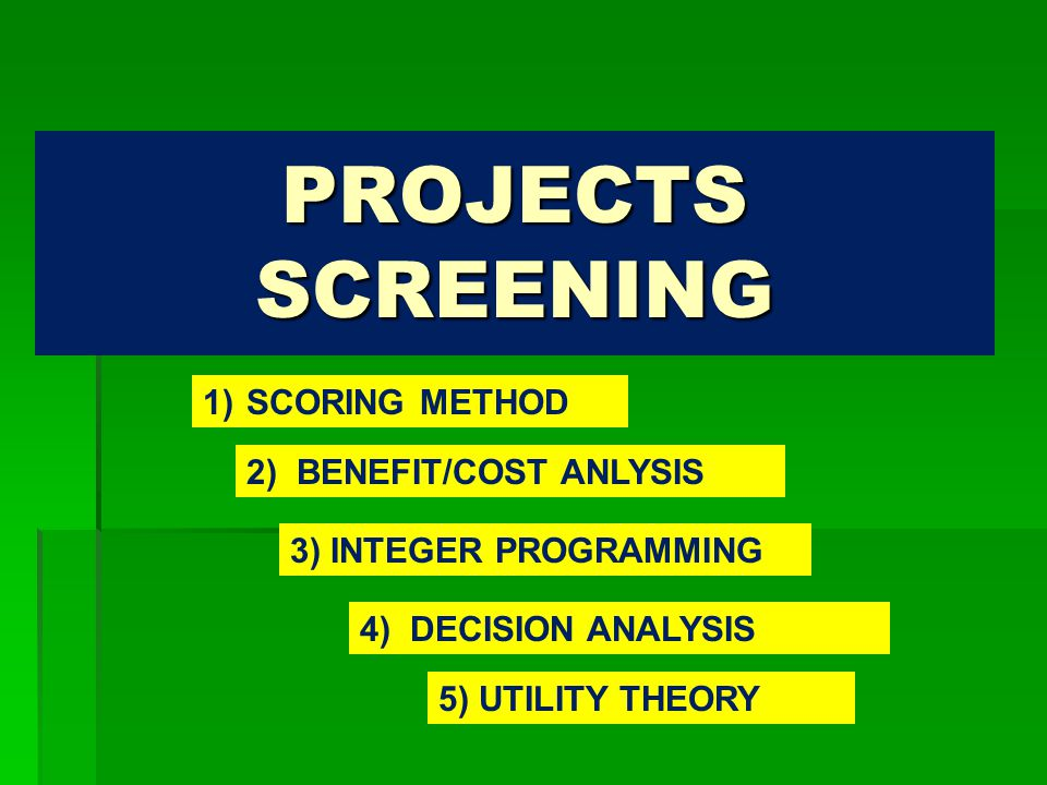 PROJECTS SCREENING 5) UTILITY THEORY 4) DECISION ANALYSIS 3) INTEGER PROGRAMMING 2) BENEFIT/COST ANLYSIS 1) SCORING METHOD