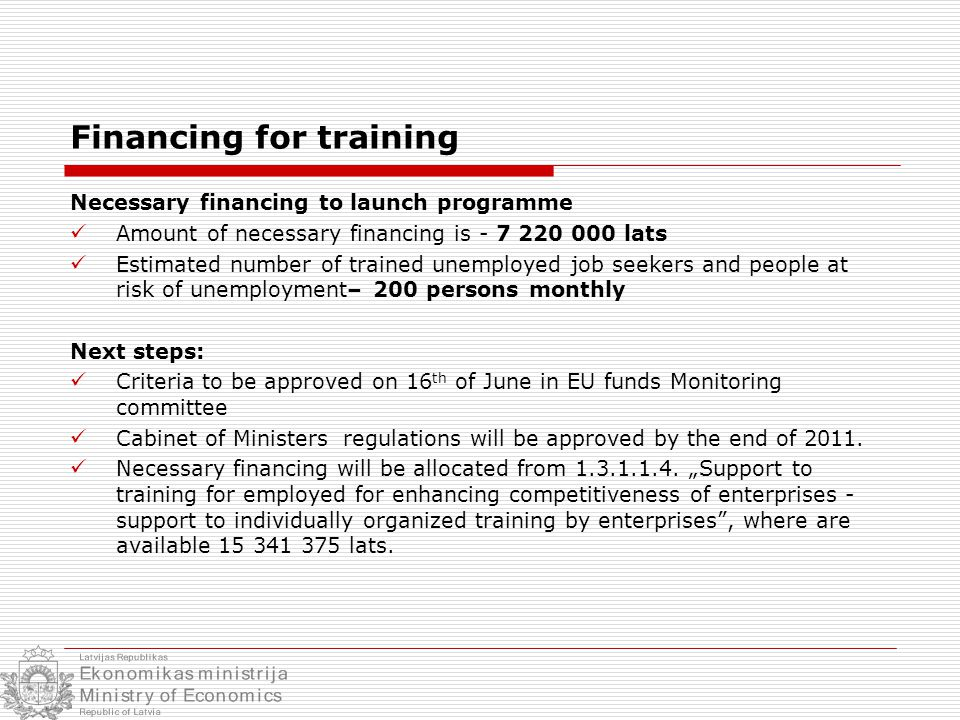 Financing for training Necessary financing to launch programme Amount of necessary financing is - 7 220 000 lats Estimated number of trained unemployed job seekers and people at risk of unemployment– 200 persons monthly Next steps: Criteria to be approved on 16 th of June in EU funds Monitoring committee Cabinet of Ministers regulations will be approved by the end of 2011.