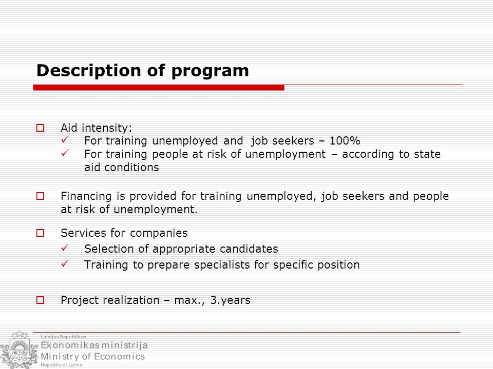 Description of program  Aid intensity: For training unemployed and job seekers – 100% For training people at risk of unemployment – according to state aid conditions  Financing is provided for training unemployed, job seekers and people at risk of unemployment.