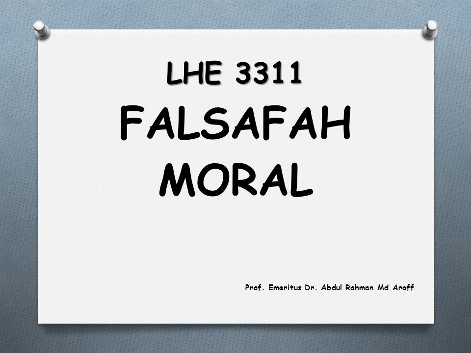 LHE 3311 FALSAFAH MORAL Prof. Emeritus Dr. Abdul Rahman Md Aroff