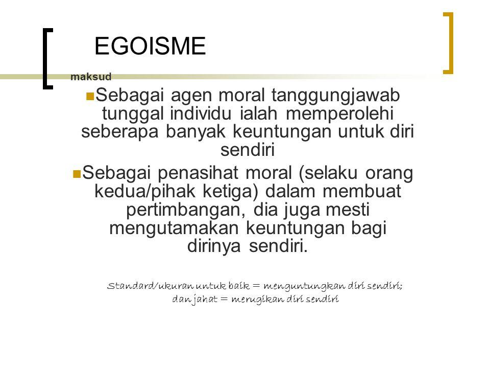 EGOISME maksud Sebagai agen moral tanggungjawab tunggal individu ialah memperolehi seberapa banyak keuntungan untuk diri sendiri Sebagai penasihat moral (selaku orang kedua/pihak ketiga) dalam membuat pertimbangan, dia juga mesti mengutamakan keuntungan bagi dirinya sendiri.