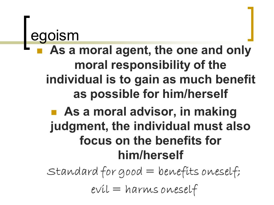 egoism As a moral agent, the one and only moral responsibility of the individual is to gain as much benefit as possible for him/herself As a moral advisor, in making judgment, the individual must also focus on the benefits for him/herself Standard for good = benefits oneself; evil = harms oneself