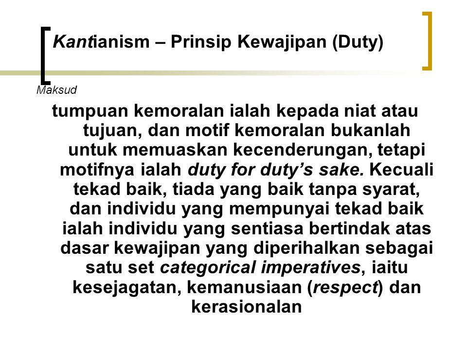Kantianism – Prinsip Kewajipan (Duty) Maksud tumpuan kemoralan ialah kepada niat atau tujuan, dan motif kemoralan bukanlah untuk memuaskan kecenderungan, tetapi motifnya ialah duty for duty's sake.