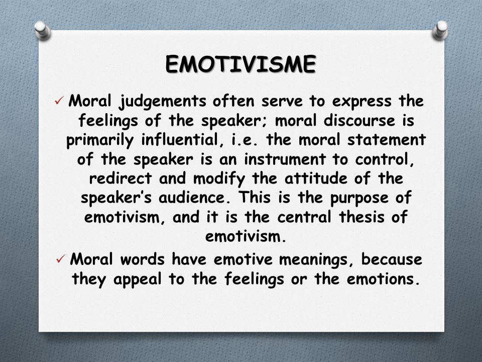 EMOTIVISME Moral judgements often serve to express the feelings of the speaker; moral discourse is primarily influential, i.e.