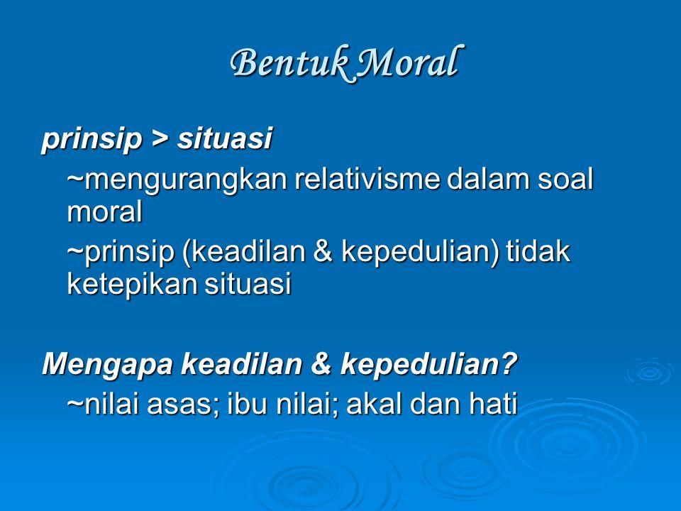 Bentuk Moral prinsip > situasi ~mengurangkan relativisme dalam soal moral ~prinsip (keadilan & kepedulian) tidak ketepikan situasi Mengapa keadilan &