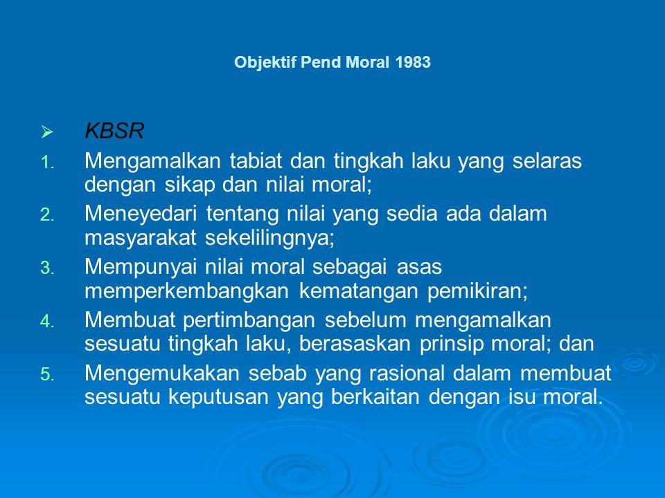 Objektif Pend Moral 1983   KBSR 1. 1. Mengamalkan tabiat dan tingkah laku yang selaras dengan sikap dan nilai moral; 2. 2. Meneyedari tentang nilai