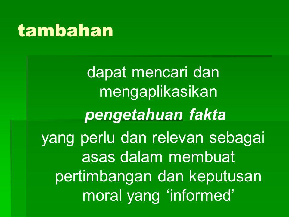 tambahan dapat mencari dan mengaplikasikan pengetahuan fakta yang perlu dan relevan sebagai asas dalam membuat pertimbangan dan keputusan moral yang 'informed'