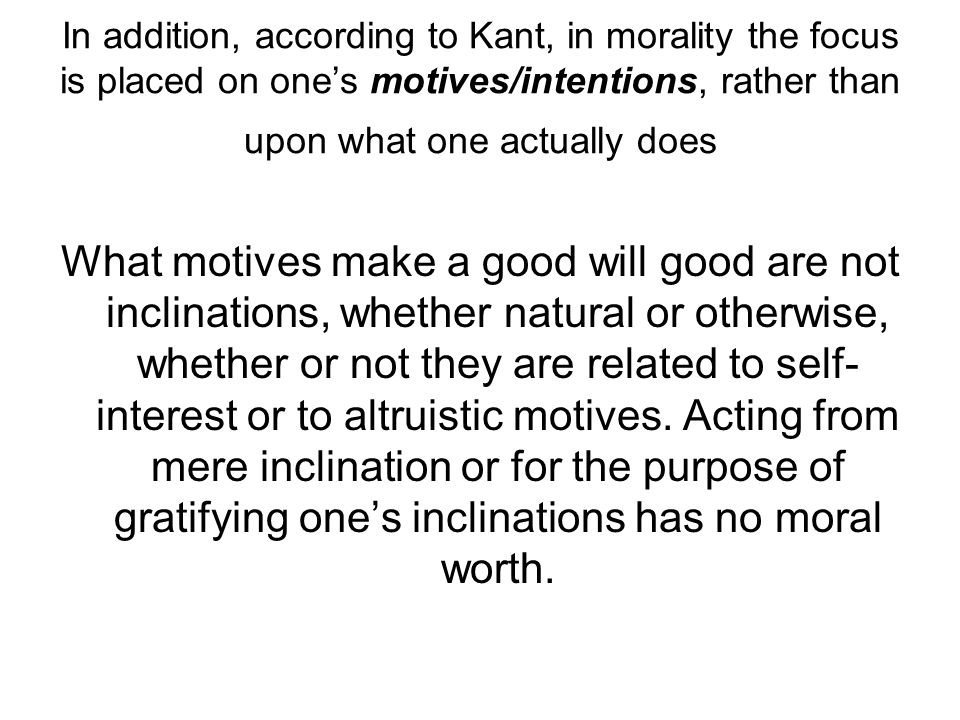 In addition, according to Kant, in morality the focus is placed on one's motives/intentions, rather than upon what one actually does What motives make a good will good are not inclinations, whether natural or otherwise, whether or not they are related to self- interest or to altruistic motives.