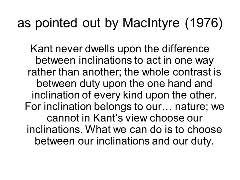 as pointed out by MacIntyre (1976) Kant never dwells upon the difference between inclinations to act in one way rather than another; the whole contrast is between duty upon the one hand and inclination of every kind upon the other.