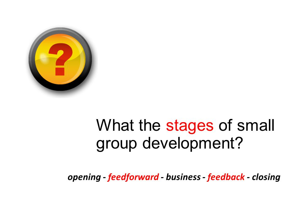 What the stages of small group development opening - feedforward - business - feedback - closing