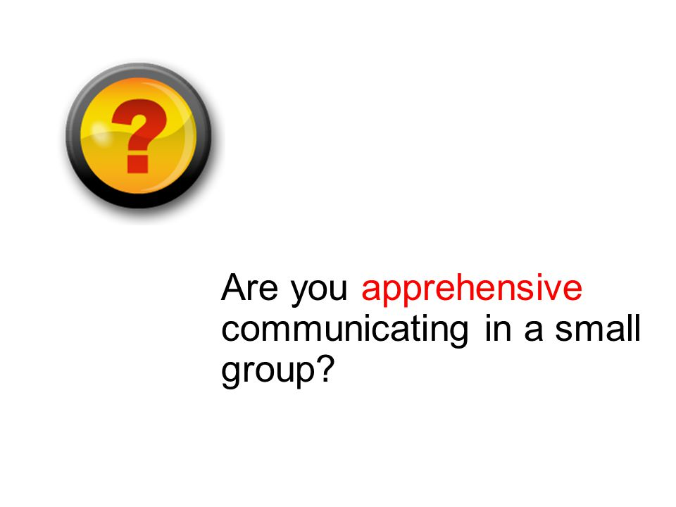 Are you apprehensive communicating in a small group
