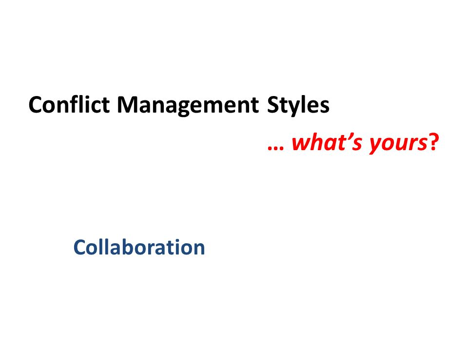 Conflict Management Styles … what's yours Collaboration