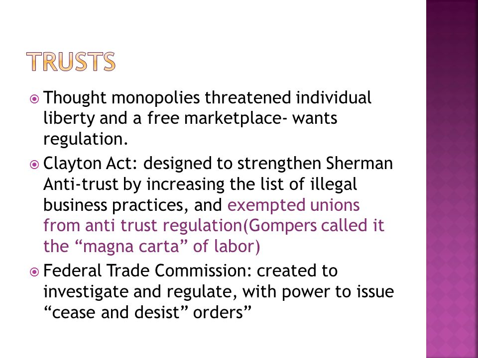  Thought monopolies threatened individual liberty and a free marketplace- wants regulation.  Clayton Act: designed to strengthen Sherman Anti-trust