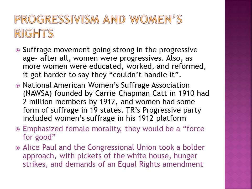  Suffrage movement going strong in the progressive age- after all, women were progressives. Also, as more women were educated, worked, and reformed,