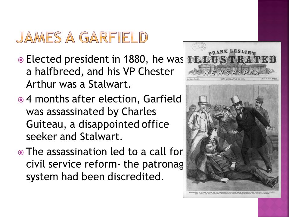  Elected president in 1880, he was a halfbreed, and his VP Chester Arthur was a Stalwart.  4 months after election, Garfield was assassinated by Cha