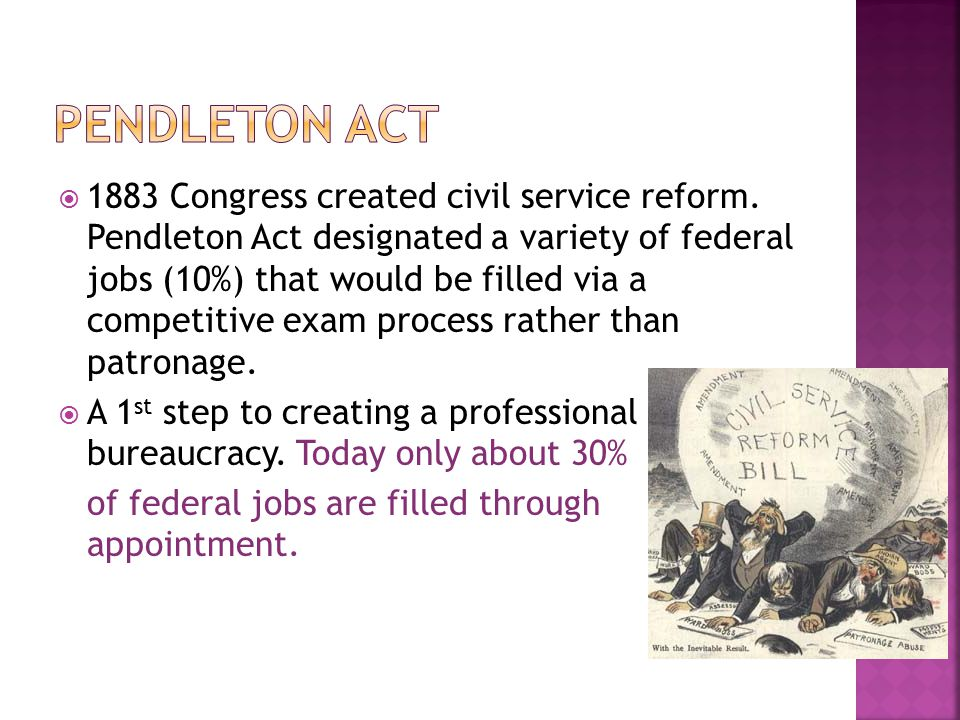  1883 Congress created civil service reform. Pendleton Act designated a variety of federal jobs (10%) that would be filled via a competitive exam pro