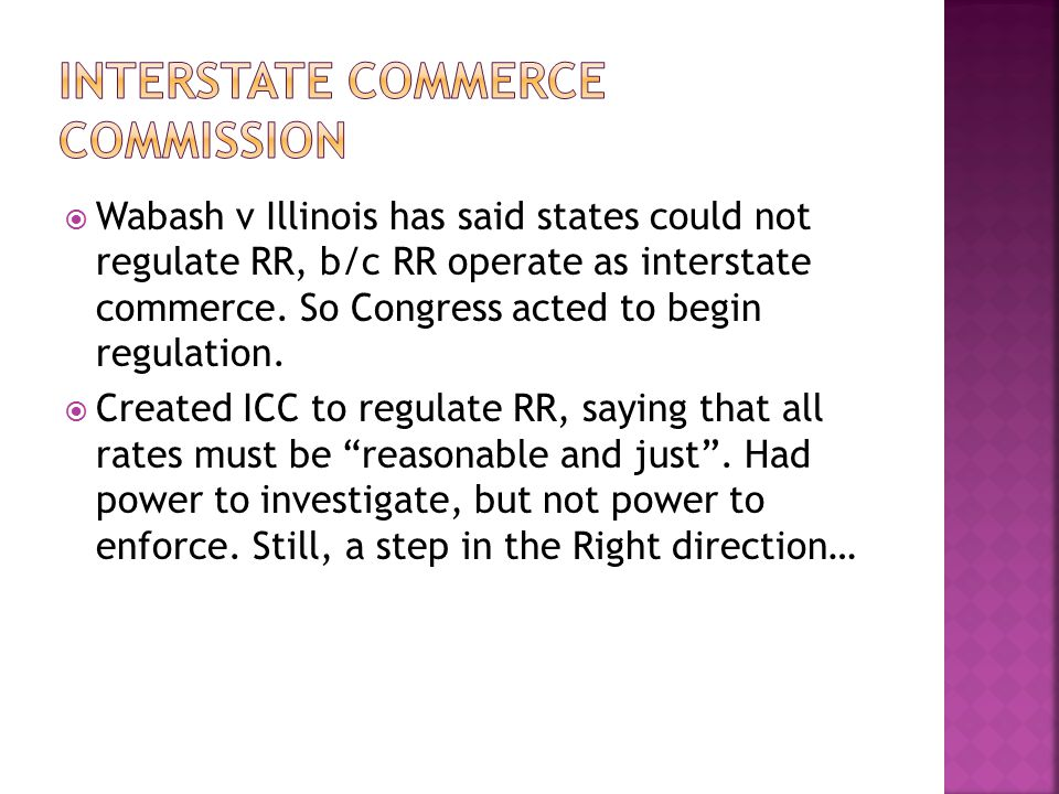  Wabash v Illinois has said states could not regulate RR, b/c RR operate as interstate commerce. So Congress acted to begin regulation.  Created ICC