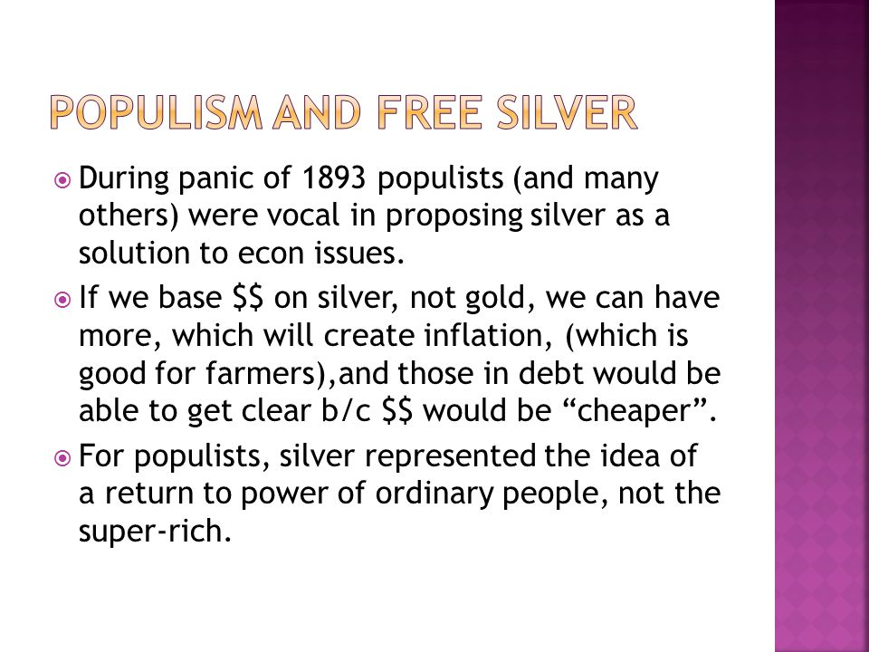  During panic of 1893 populists (and many others) were vocal in proposing silver as a solution to econ issues.  If we base $$ on silver, not gold, w