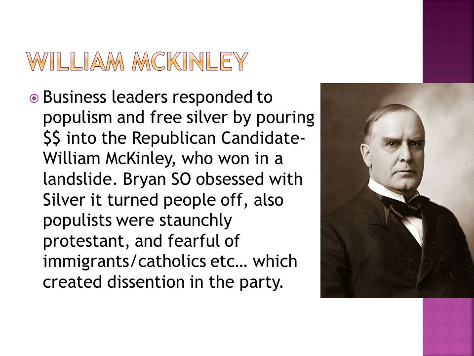  Business leaders responded to populism and free silver by pouring $$ into the Republican Candidate- William McKinley, who won in a landslide. Bryan