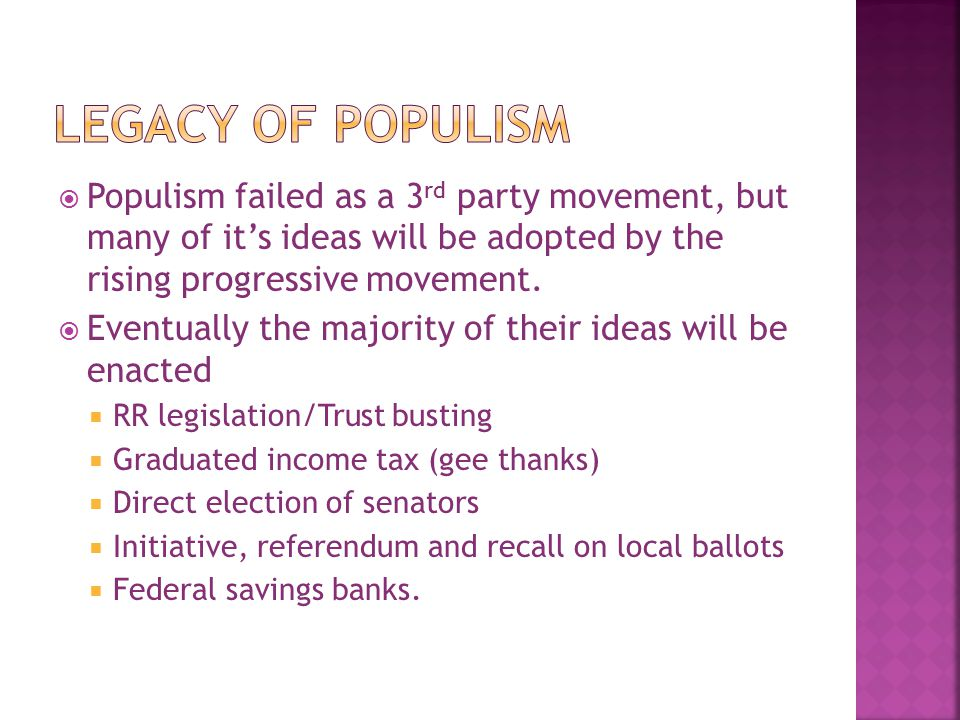  Populism failed as a 3 rd party movement, but many of it's ideas will be adopted by the rising progressive movement.  Eventually the majority of th