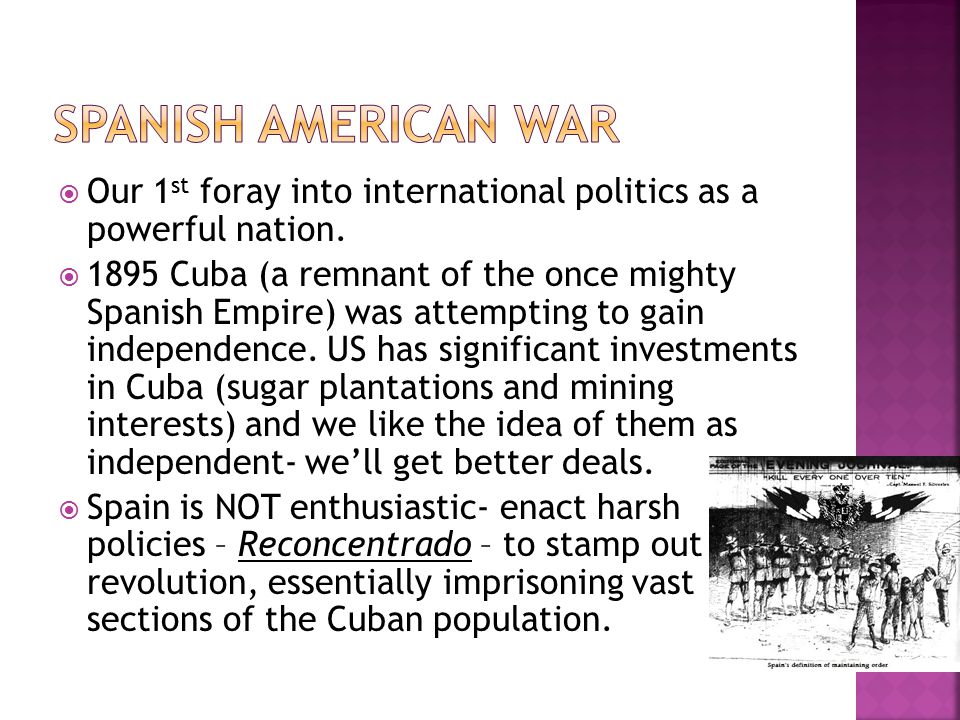  Our 1 st foray into international politics as a powerful nation.  1895 Cuba (a remnant of the once mighty Spanish Empire) was attempting to gain in
