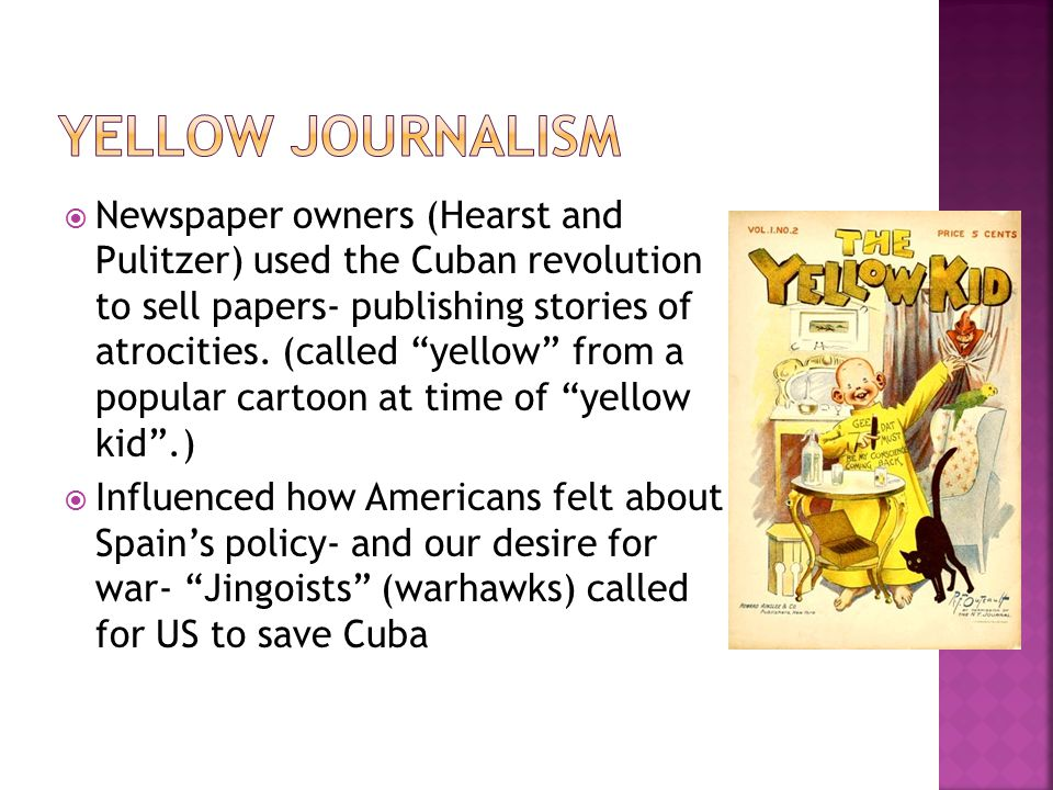 " Newspaper owners (Hearst and Pulitzer) used the Cuban revolution to sell papers- publishing stories of atrocities. (called ""yellow"" from a popular c"