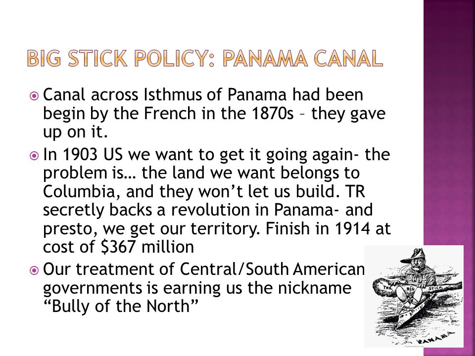  Canal across Isthmus of Panama had been begin by the French in the 1870s – they gave up on it.  In 1903 US we want to get it going again- the probl