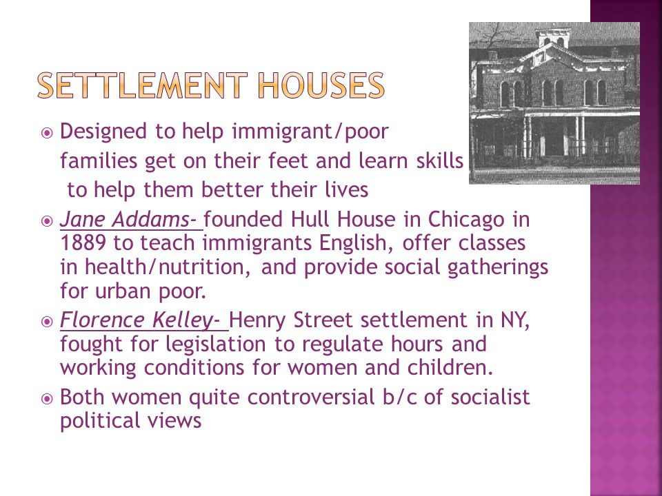  Designed to help immigrant/poor families get on their feet and learn skills to help them better their lives  Jane Addams- founded Hull House in Chi