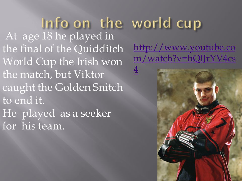 At age 18 he played in the final of the Quidditch World Cup the Irish won the match, but Viktor caught the Golden Snitch to end it.