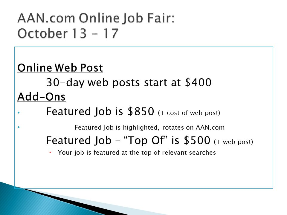 Online Web Post 30-day web posts start at $400 Add-Ons Featured Job is $850 (+ cost of web post) Featured Job is highlighted, rotates on AAN.com Featured Job – Top Of is $500 (+ web post)  Your job is featured at the top of relevant searches