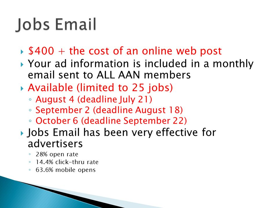  $400 + the cost of an online web post  Your ad information is included in a monthly email sent to ALL AAN members  Available (limited to 25 jobs) ◦ August 4 (deadline July 21) ◦ September 2 (deadline August 18) ◦ October 6 (deadline September 22)  Jobs Email has been very effective for advertisers ◦ 28% open rate ◦ 14.4% click-thru rate ◦ 63.6% mobile opens