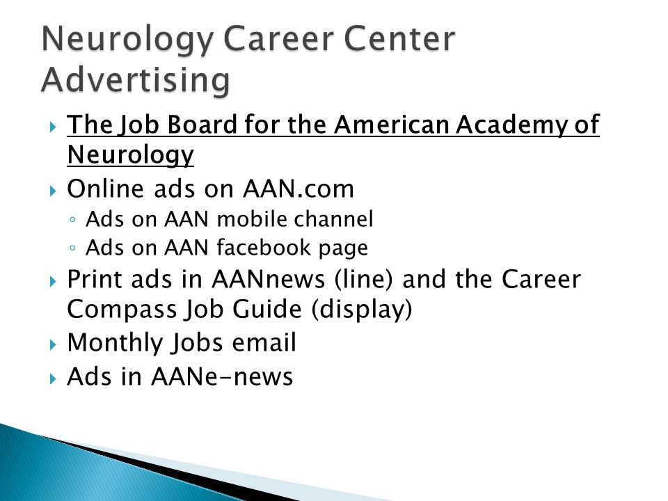 The Job Board for the American Academy of Neurology  Online ads on AAN.com ◦ Ads on AAN mobile channel ◦ Ads on AAN facebook page  Print ads in AANnews (line) and the Career Compass Job Guide (display)  Monthly Jobs email  Ads in AANe-news