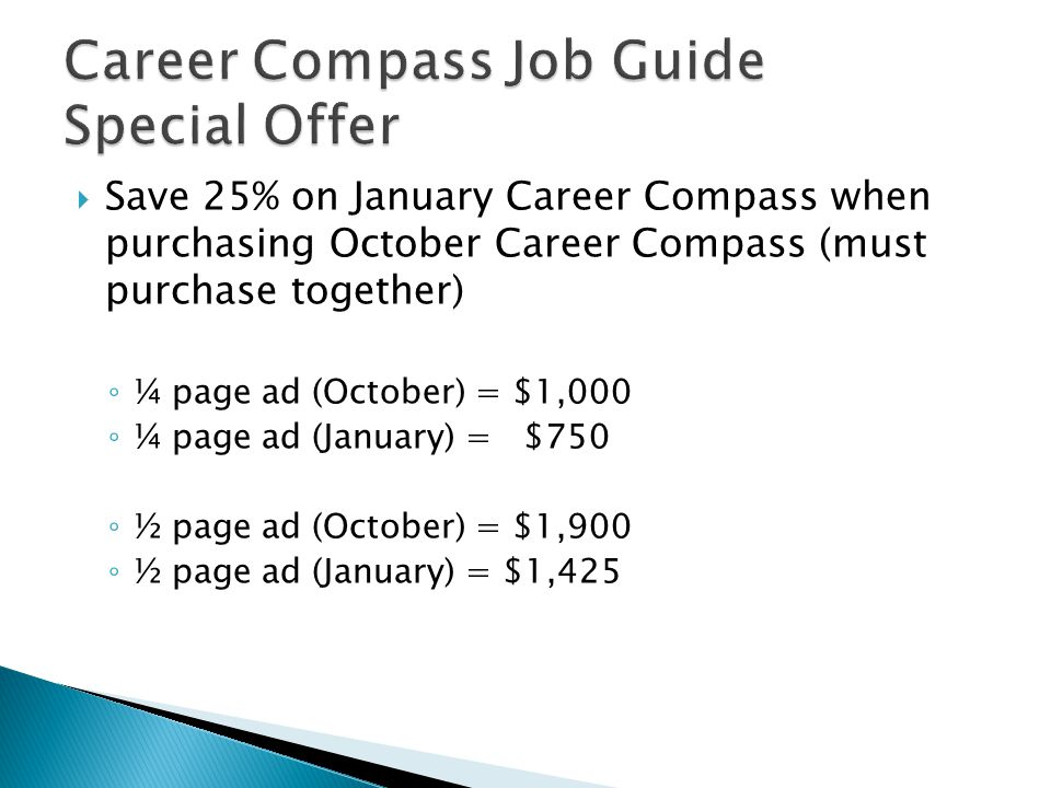  Save 25% on January Career Compass when purchasing October Career Compass (must purchase together) ◦ ¼ page ad (October) = $1,000 ◦ ¼ page ad (January) = $750 ◦ ½ page ad (October) = $1,900 ◦ ½ page ad (January) = $1,425