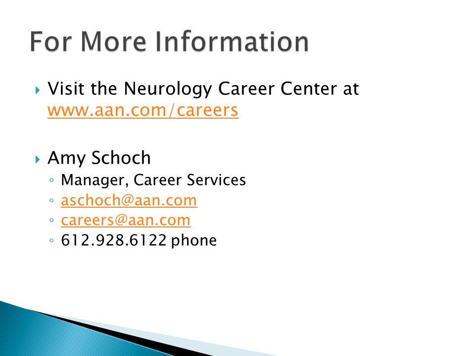  Visit the Neurology Career Center at www.aan.com/careers www.aan.com/careers  Amy Schoch ◦ Manager, Career Services ◦ aschoch@aan.com aschoch@aan.com ◦ careers@aan.com careers@aan.com ◦ 612.928.6122 phone