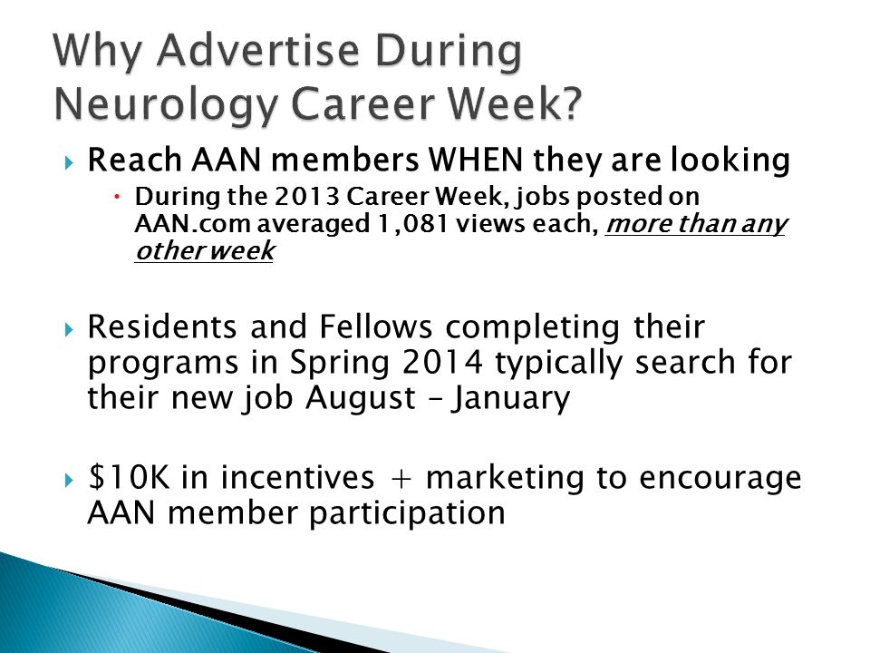  Reach AAN members WHEN they are looking  During the 2013 Career Week, jobs posted on AAN.com averaged 1,081 views each, more than any other week  Residents and Fellows completing their programs in Spring 2014 typically search for their new job August – January  $10K in incentives + marketing to encourage AAN member participation