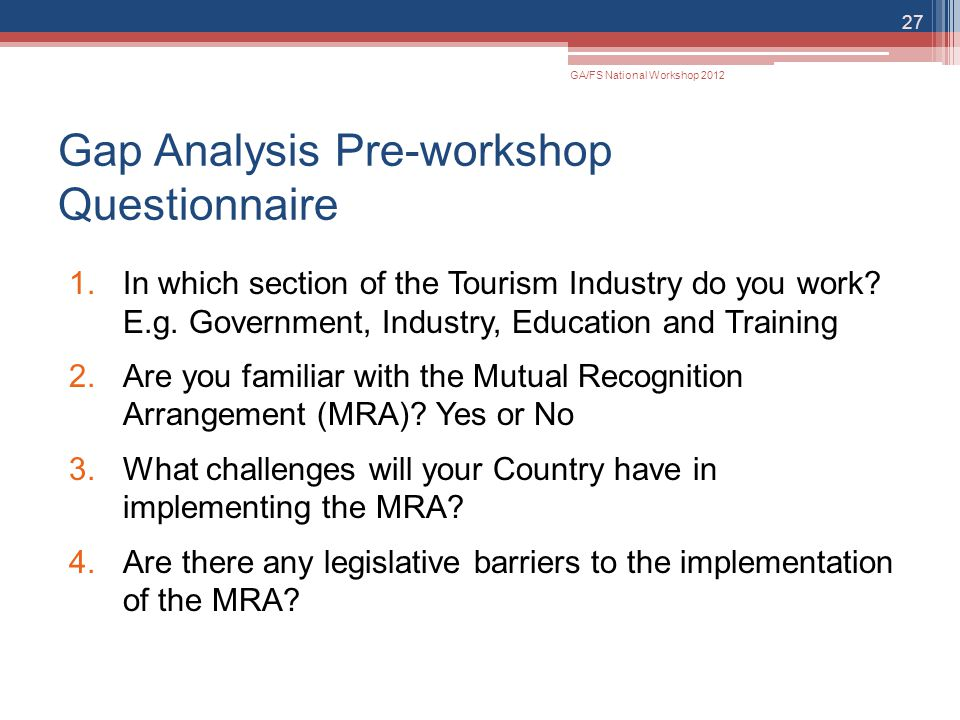 Gap Analysis Pre-workshop Questionnaire 1.In which section of the Tourism Industry do you work? E.g. Government, Industry, Education and Training 2.Ar