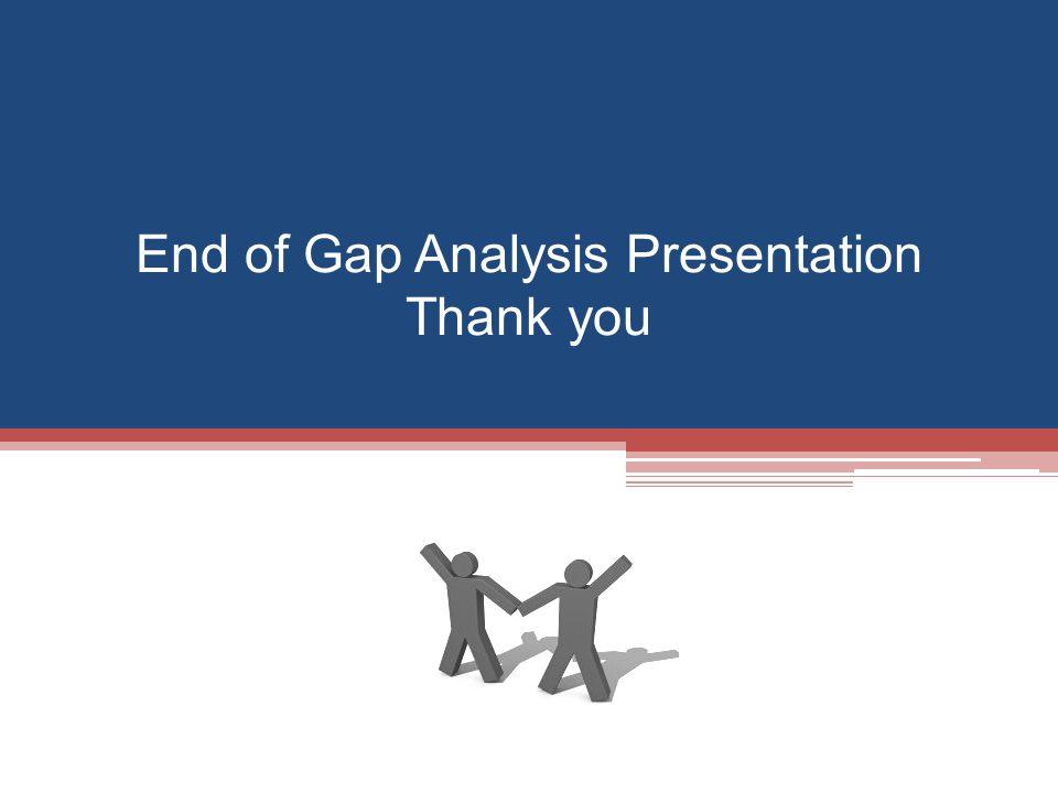 End of Gap Analysis Presentation Thank you