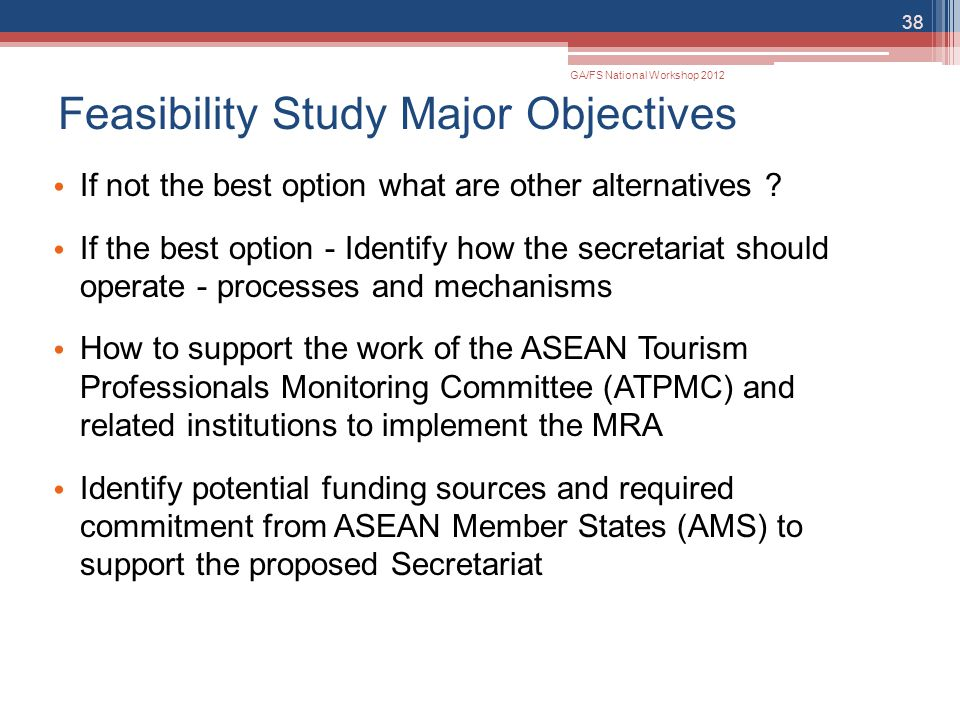 Feasibility Study Major Objectives If not the best option what are other alternatives ? If the best option - Identify how the secretariat should opera