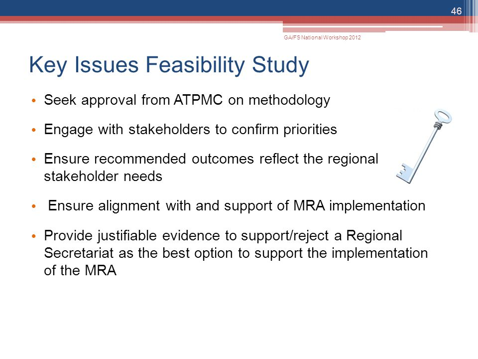 Key Issues Feasibility Study Seek approval from ATPMC on methodology Engage with stakeholders to confirm priorities Ensure recommended outcomes reflec