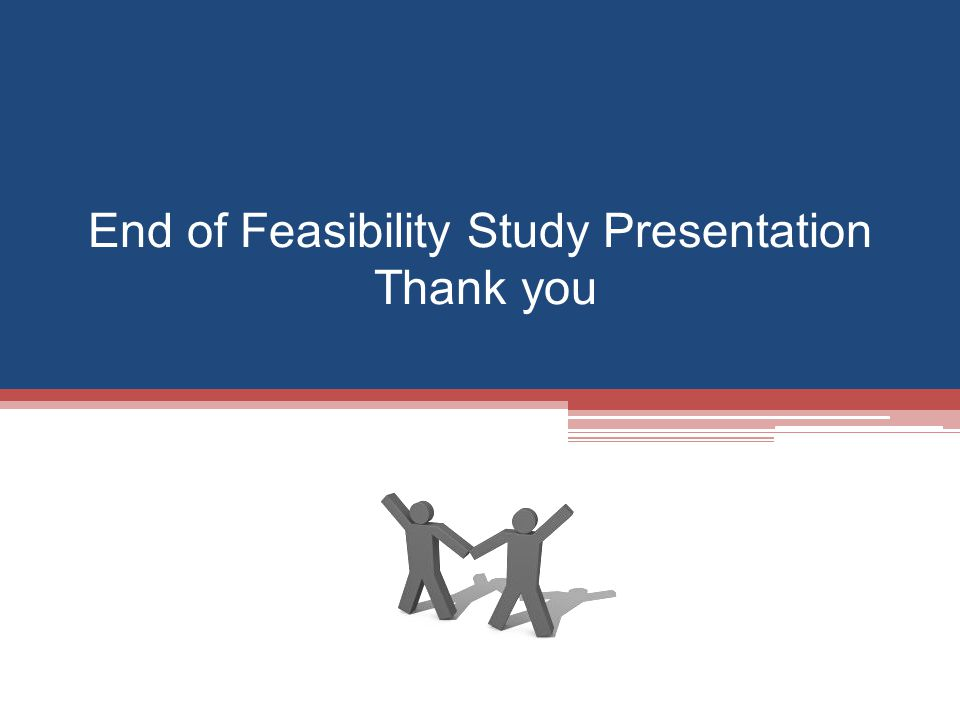End of Feasibility Study Presentation Thank you