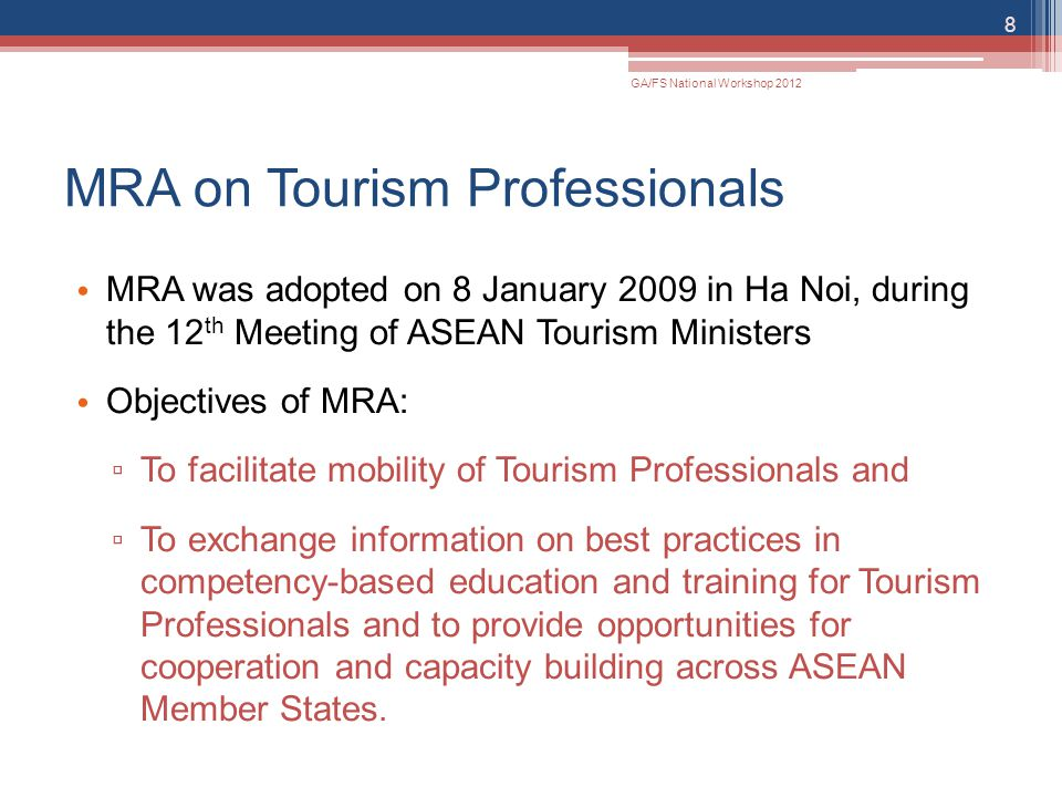 MRA on Tourism Professionals MRA was adopted on 8 January 2009 in Ha Noi, during the 12 th Meeting of ASEAN Tourism Ministers Objectives of MRA: ▫ To