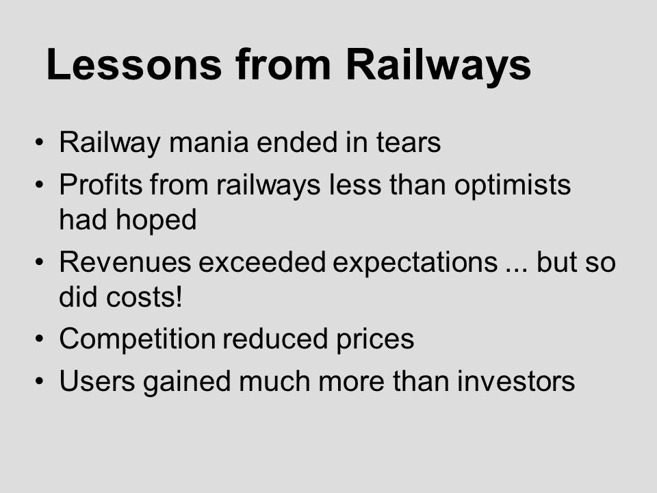 Lessons from Railways Railway mania ended in tears Profits from railways less than optimists had hoped Revenues exceeded expectations...