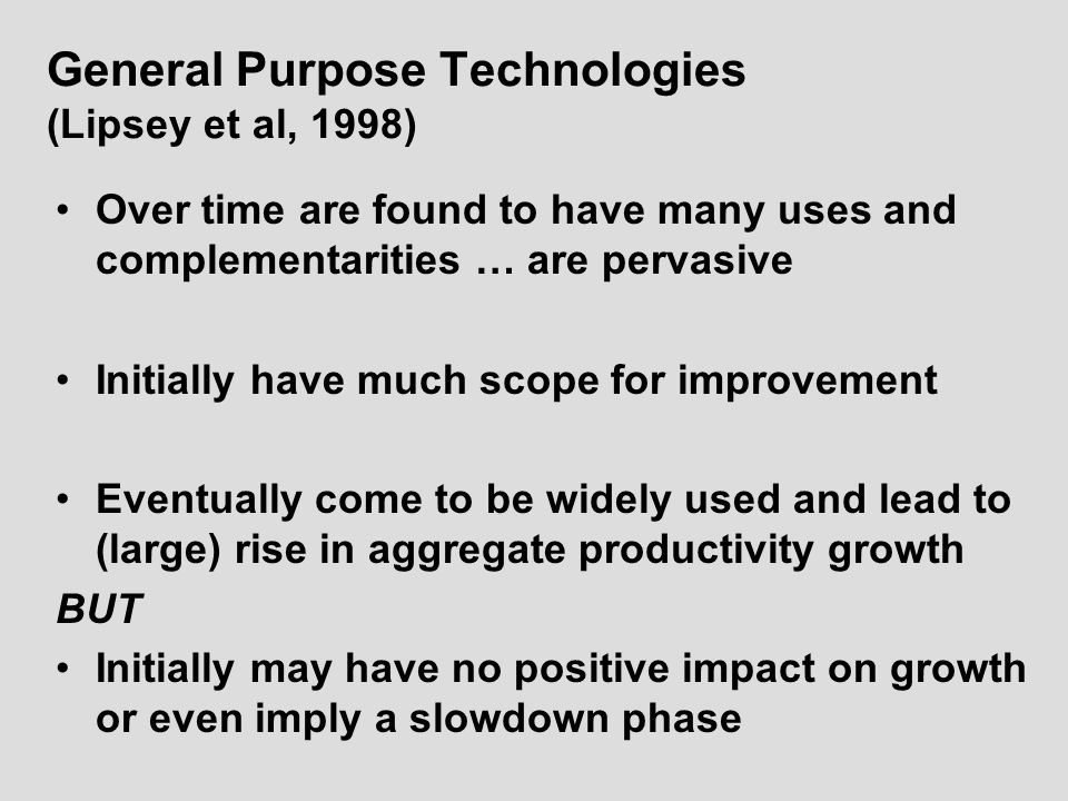 General Purpose Technologies (Lipsey et al, 1998) Over time are found to have many uses and complementarities … are pervasive Initially have much scope for improvement Eventually come to be widely used and lead to (large) rise in aggregate productivity growth BUT Initially may have no positive impact on growth or even imply a slowdown phase