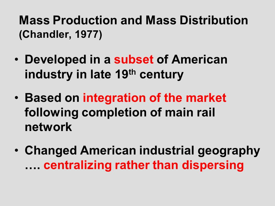 Mass Production and Mass Distribution (Chandler, 1977) Developed in a subset of American industry in late 19 th century Based on integration of the market following completion of main rail network Changed American industrial geography ….