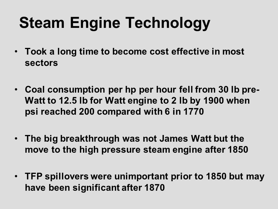 Steam Engine Technology Took a long time to become cost effective in most sectors Coal consumption per hp per hour fell from 30 lb pre- Watt to 12.5 lb for Watt engine to 2 lb by 1900 when psi reached 200 compared with 6 in 1770 The big breakthrough was not James Watt but the move to the high pressure steam engine after 1850 TFP spillovers were unimportant prior to 1850 but may have been significant after 1870