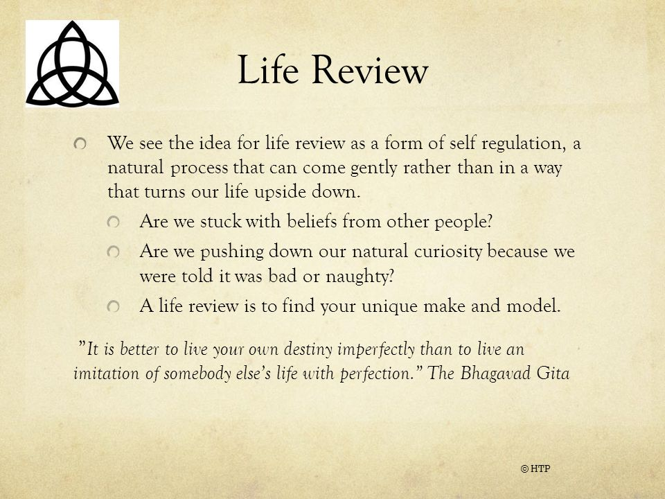 Life Review We see the idea for life review as a form of self regulation, a natural process that can come gently rather than in a way that turns our life upside down.