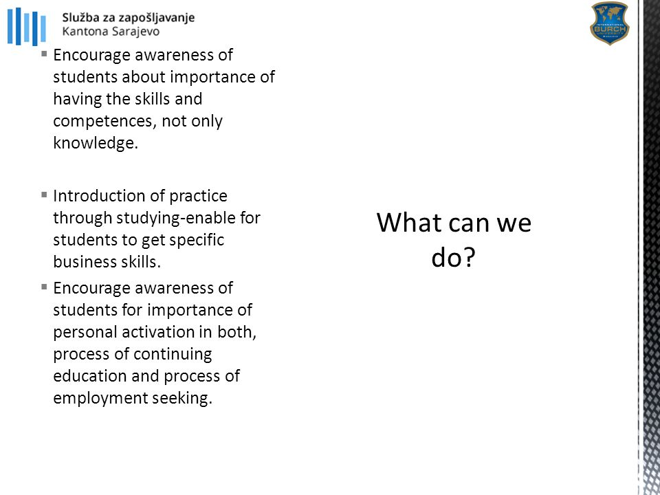  Encourage awareness of students about importance of having the skills and competences, not only knowledge.  Introduction of practice through studyi