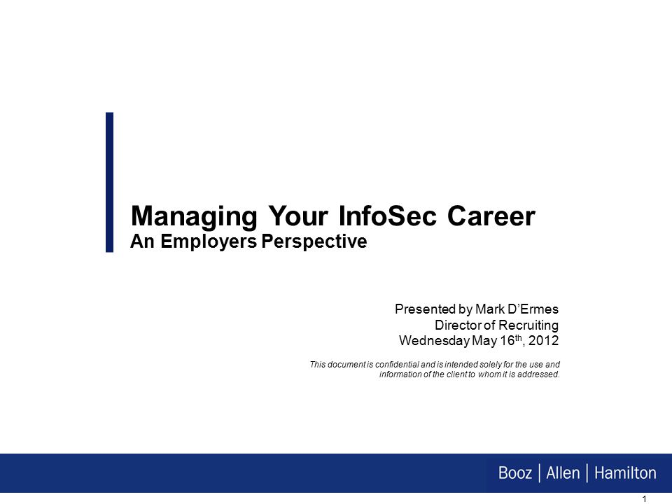 1 Presented by Mark D'Ermes Director of Recruiting Wednesday May 16 th, 2012 Managing Your InfoSec Career An Employers Perspective This document is confidential and is intended solely for the use and information of the client to whom it is addressed.