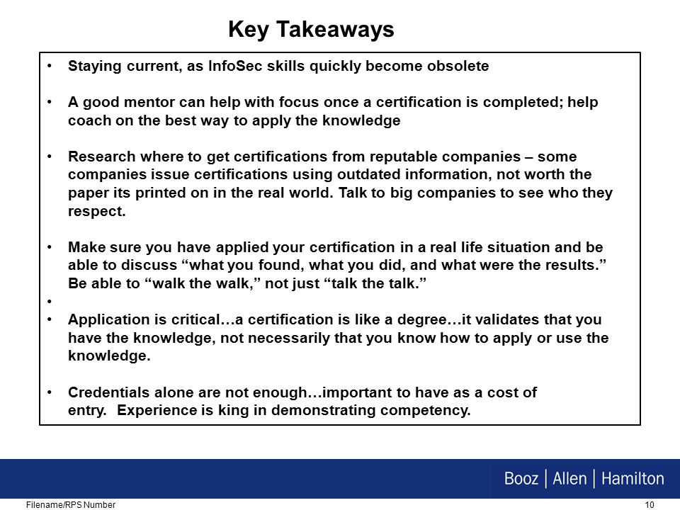 10Filename/RPS Number Staying current, as InfoSec skills quickly become obsolete A good mentor can help with focus once a certification is completed; help coach on the best way to apply the knowledge Research where to get certifications from reputable companies – some companies issue certifications using outdated information, not worth the paper its printed on in the real world.