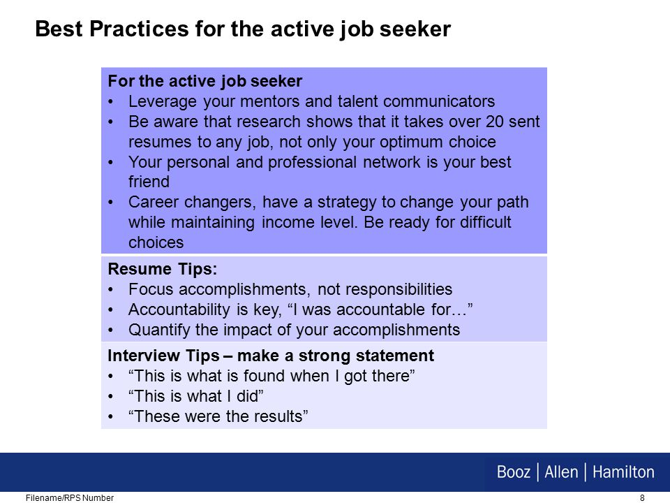 8Filename/RPS Number Best Practices for the active job seeker For the active job seeker Leverage your mentors and talent communicators Be aware that research shows that it takes over 20 sent resumes to any job, not only your optimum choice Your personal and professional network is your best friend Career changers, have a strategy to change your path while maintaining income level.